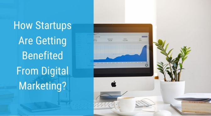 How Startups Are Getting Benefited From Digital Marketing