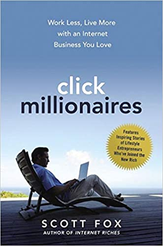 Click Millionaires Work Less, Live More with an Internet Business You Love