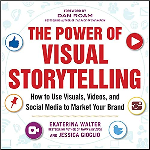 The Power of Visual Storytelling How to Use Visuals, Videos, and Social Media to Market Your Brand